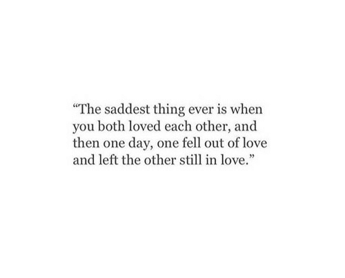 Saddest Thing Ever: The saddest thing ever is when  you both loved each other, and  then one day, one fell out of love  and left the other still in love.