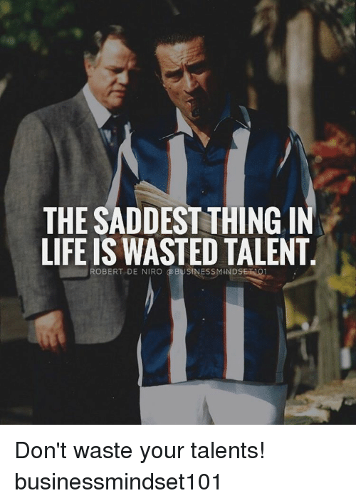 Memes, Robert De Niro, and 🤖: THE SADDEST THING IN  LIFE IS WASTED TALENT  ROBERT DE NIRO @BUSINESSMINDSEiNo1 Don't waste your talents! businessmindset101