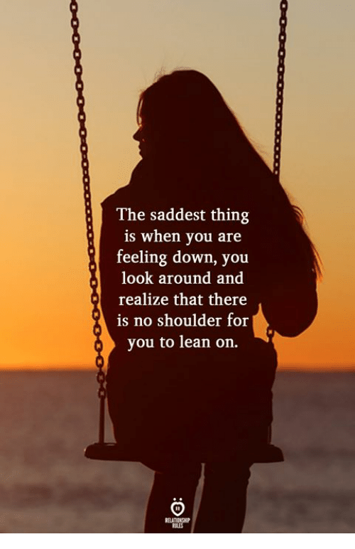 feeling down: The saddest thing  is when you are  feeling down, you  look around and  realize that there  is no shoulder for  you to lean on.  ELATIONGHP