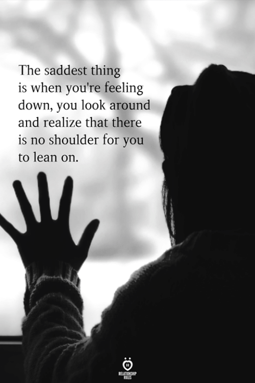feeling down: The saddest thing  is when you're feeling  down, you look around  and realize that there  is no shoulder for you  to lean on.