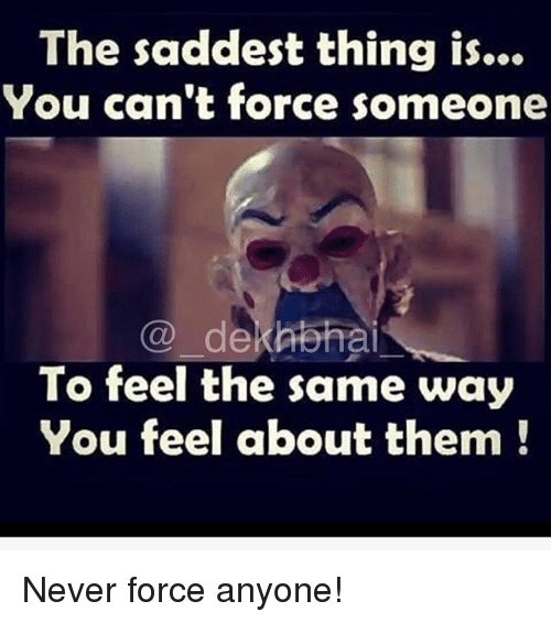 Dekh Bhai, International, and Never: The saddest thing is...  You can't force someone  Co dekAbhai  To feel the same way  You feel about them Never force anyone!