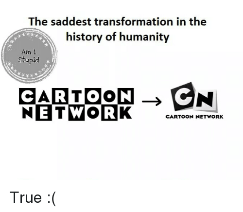 cartoon cartoons: The saddest transformation in the  history of humanity  Am I  Stupid  NETWORK  ENI  CARTOON  CARTOON NETWORK True :(