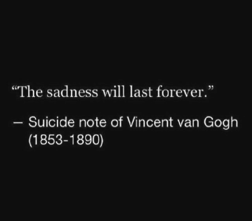 """Vincent van Gogh: """"The sadness will last forever.""""  Suicide note of Vincent van Gogh  (1853-1890)"""