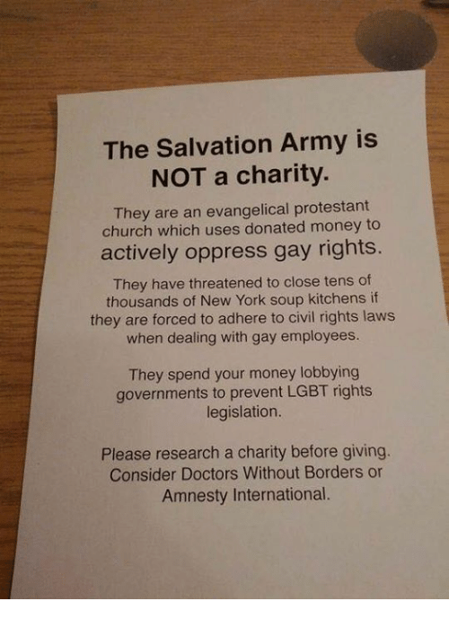 soup kitchen: The Salvation Army is  NOT a charity.  They are an evangelical protestant  church which uses donated money to  actively oppress gay rights  They have threatened to close tens of  thousands of New York soup kitchens if  they are forced to adhere to civil rights laws  when dealing with gay employees.  They spend your money lobbying  governments to prevent LGBT rights  legislation.  Please research a charity before giving.  Consider Doctors Without Borders or  Amnesty International