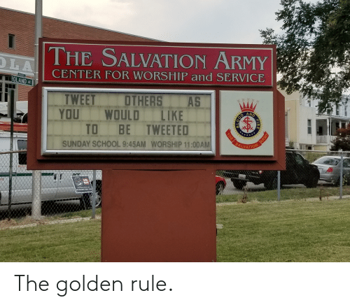 The Golden Rule: THE SALVATION ARMY  LA  CENTER FOR WORSHIP and SERVICE  3400  ROLAND AV  AS  OTHERS  TWEET  YOU  AND  LIKE  WOULD  TO BE TWEETED  NO  SALVATION  SUNDAY SCHOOL 9:45AM WORSHIP 11:00AM  SE  ROUSE  TST .CO  OPAS  FIRE  0018  ARMY  THE The golden rule.