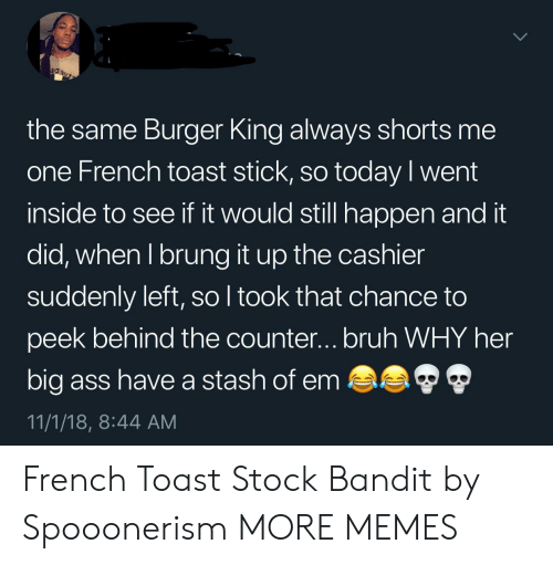 French Toast: the same Burger King always shorts me  one French toast stick, so today l went  inside to see if it would still happen and it  did, when I brung it up the cashier  suddenly left, so l took that chance to  peek behind the counter...bruh WHY her  big ass have a stash of em  11/1/18, 8:44 AM French Toast Stock Bandit by Spooonerism MORE MEMES