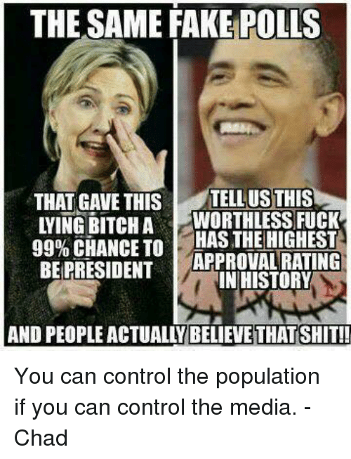 Memes, History, and Approved: THE SAME FAKE POLLS  THAT GAVE THIS  STELLUSTHIS  WORTHLESS FUCK  99% CHANCE TO  HAS THE HIGHEST  APPROVAL RATING  BE PRESIDENT  IN HISTORY You can control the population if you can control the media.  -Chad