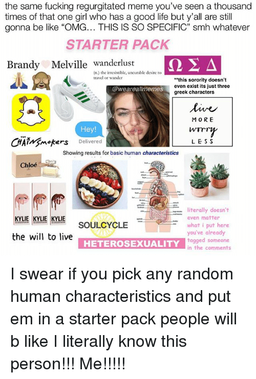 """Be Like, Fucking, and Life: the same fucking regurgitated meme you've seen a thousand  times of that one girl who has a good life but y'all are still  gonna be like """"OMG... THIS IS SO SPECIFIC"""" smh whatever  STARTER PACK  Brandy Melville  ΩΣΔ  A  Brandy Melville wanderlust  (n.) the irresistible, uncurable desire to  travel or wander  """"this sorority doesn't  even exist its just three  greek characters  @weareallmemes  MO RE  Hey  CHAiMgmoters Delivered  LES S  Showing results for basic human characteristics  Chloe  lit """" literally doesn't  KY KYLE KYLIE SOULCYCLE  even matter  what i put here  you've already  tagged someone  in the comments  KYLIE KYLIE KYLIE  the will to live  HETEROSEXUALITY I swear if you pick any random human characteristics and put em in a starter pack people will b like I literally know this person!!! Me!!!!!"""