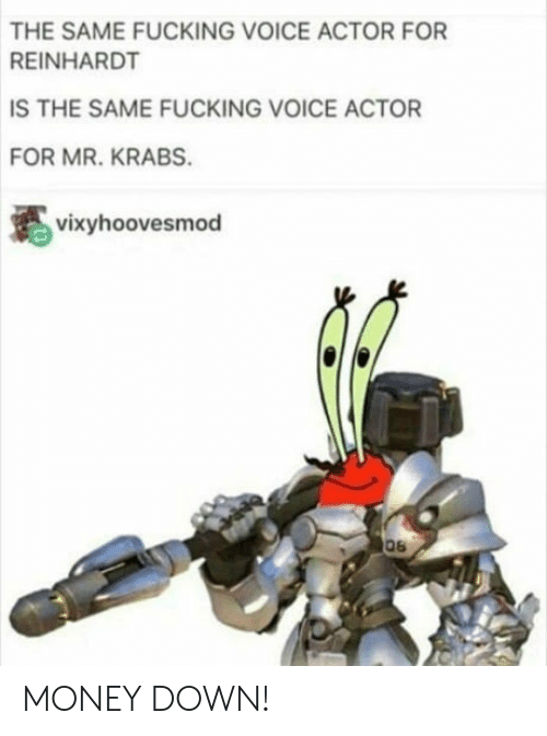 Voice Actor: THE SAME FUCKING VOICE ACTOR FOR  REINHARDT  IS THE SAME FUCKING VOICE ACTOR  FOR MR. KRABS.  vixyhoovesmod MONEY DOWN!