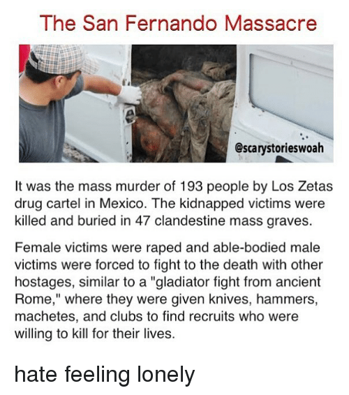 "Cartelling: The San Fernando Massacre  @scarystorieswoah  It was the mass murder of 193 people by Los Zetas  drug cartel in Mexico. The kidnapped victims were  killed and buried in 47 clandestine mass graves.  Female victims were raped and able-bodied male  victims were forced to fight to the death with other  hostages, similar to a ""gladiator fight from ancient  Rome,"" where they were given knives, hammers,  machetes, and clubs to find recruits who were  willing to kill for their lives. hate feeling lonely"