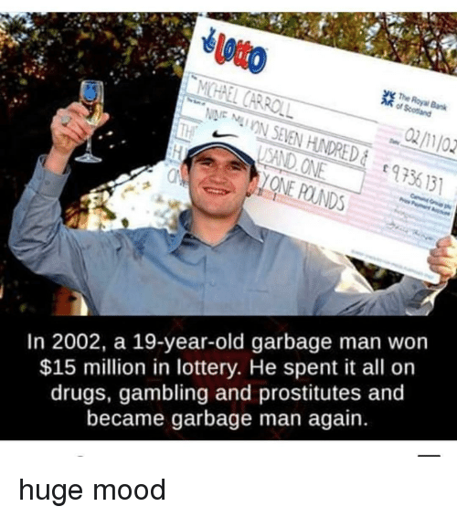 prostitutes: The  SAND ONE  ONE POUNDS  973  9 56 131  In 2002, a 19-year-old garbage man won  $15 million in lottery. He spent it all or  drugs, gambling and prostitutes and  became garbage man again. huge mood
