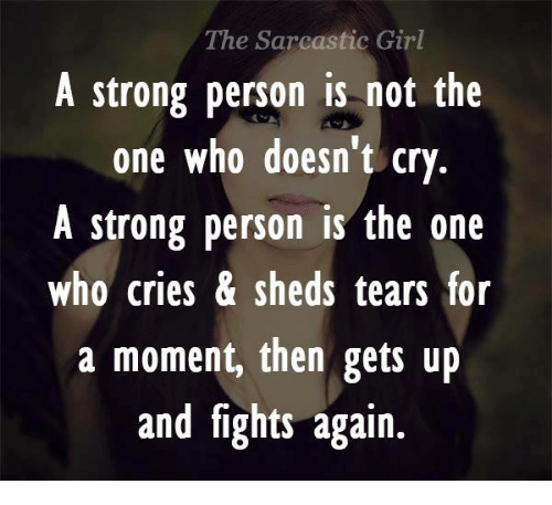 sarcastic girl: The Sarcastic Girl  A strong person is not the  one who doesn't cry  A strong person is the one  Who Cries sheds tears for  a moment, then gets up  and fights again