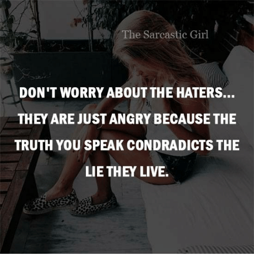 sarcastic girl: The Sarcastic Girl  DON'T WORRY ABOUT THE HATERS...  THEY ARE JUST ANGRY BECAUSE THE  TRUTH YOU SPEAK CONDRADICTS THE  LIE THEY LIVE.