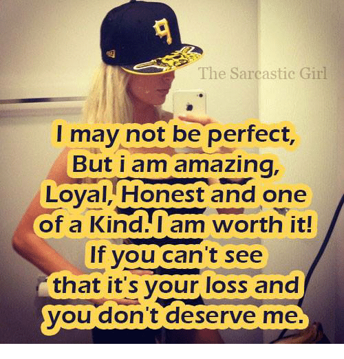 Girls, Memes, and Amaz: The Sarcastic Girl  I may not be perfect,  But i am amazing.  Loyal, Honest and one  of a Kind I am worth it!  If you can't see  that it's your loss and  you don't deserve me