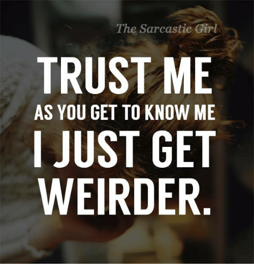 sarcastic girl: The Sarcastic Girl  TRUST ME  AS YOU GET TO KNOW ME  I JUST GET  WEIRDER