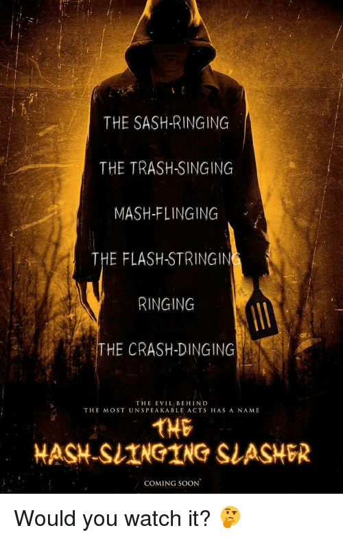 Memes and 🤖: THE SASH-RINGING  THE TRASH-SINGING  MASH-FLING ING  THE FLASH-STRINGIN  RINGING  THE CRASH-DINGING  THE E VIL BEHIND  THE MOST UN SPEAKABLE ACTS HAS A NAME  THE  HASH SINGING SLASHER  COMING SOON Would you watch it? 🤔