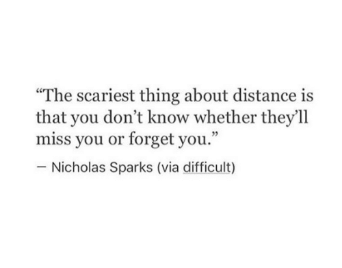 """Nicholas: """"The scariest thing about distance is  that you don't know whether they'll  miss you or forget you.""""  Nicholas Sparks (via difficult)"""