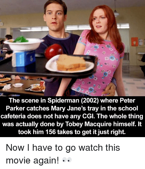mary janes: The scene in Spiderman (2002) where Peter  Parker catches Mary Jane's tray in the school  cafeteria does not have any CGI. The whole thing  was actually done by Tobey Macquire himself. It  took him 156 takes to get it just right. Now I have to go watch this movie again! 👀