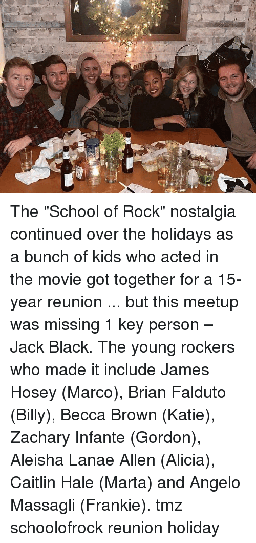 """Becca: The """"School of Rock"""" nostalgia continued over the holidays as a bunch of kids who acted in the movie got together for a 15-year reunion ... but this meetup was missing 1 key person – Jack Black. The young rockers who made it include James Hosey (Marco), Brian Falduto (Billy), Becca Brown (Katie), Zachary Infante (Gordon), Aleisha Lanae Allen (Alicia), Caitlin Hale (Marta) and Angelo Massagli (Frankie). tmz schoolofrock reunion holiday"""
