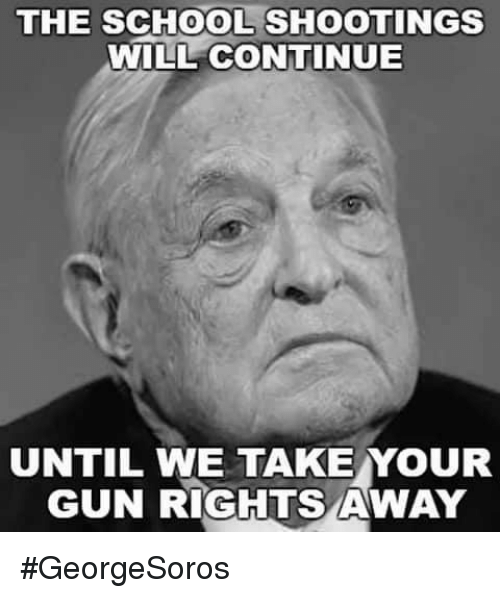 Memes, School, and 🤖: THE SCHOOL SHOOTINGS  WILL CONTINUE  UNTIL WE TAKE YOUR  GUN RIGHTS AWAY #GeorgeSoros