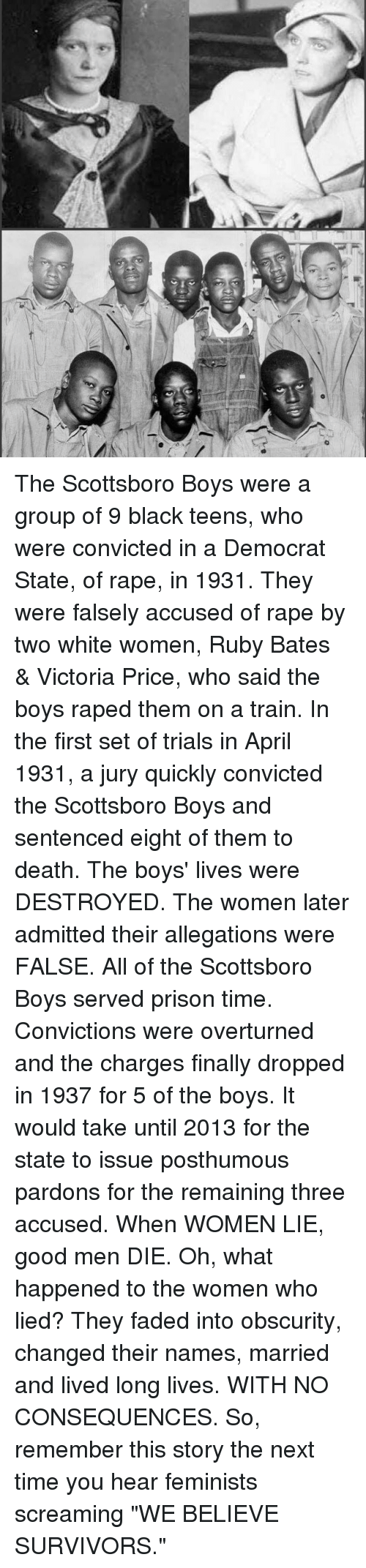 "Memes, Faded, and Prison: The Scottsboro Boys were a group of 9 black teens, who were convicted in a Democrat State, of rape, in 1931. They were falsely accused of rape by two white women, Ruby Bates & Victoria Price, who said the boys raped them on a train. In the first set of trials in April 1931, a jury quickly convicted the Scottsboro Boys and sentenced eight of them to death. The boys' lives were DESTROYED. The women later admitted their allegations were FALSE. All of the Scottsboro Boys served prison time. Convictions were overturned and the charges finally dropped in 1937 for 5 of the boys. It would take until 2013 for the state to issue posthumous pardons for the remaining three accused. When WOMEN LIE, good men DIE. Oh, what happened to the women who lied? They faded into obscurity, changed their names, married and lived long lives. WITH NO CONSEQUENCES. So, remember this story the next time you hear feminists screaming ""WE BELIEVE SURVIVORS."""