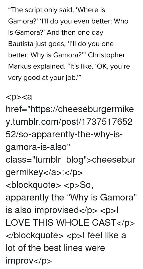 "Apparently, Love, and Tumblr: ""The script only said, 'Where is  Gamora?"" 'l'll do you even better: Who  is Gamora?"" And then one day  Bautista just goes, l'll do you one  better: Why is Gamora?"" Christopher  Markus explained. ""It's like, 'OK, you're  very good at your job  9  9 2> <p><a href=""https://cheeseburgermikey.tumblr.com/post/173751765252/so-apparently-the-why-is-gamora-is-also"" class=""tumblr_blog"">cheeseburgermikey</a>:</p> <blockquote> <p>So, apparently the ""Why is Gamora"" is also improvised</p>  <p>I LOVE THIS WHOLE CAST</p> </blockquote>  <p>I feel like a lot of the best lines were improv</p>"