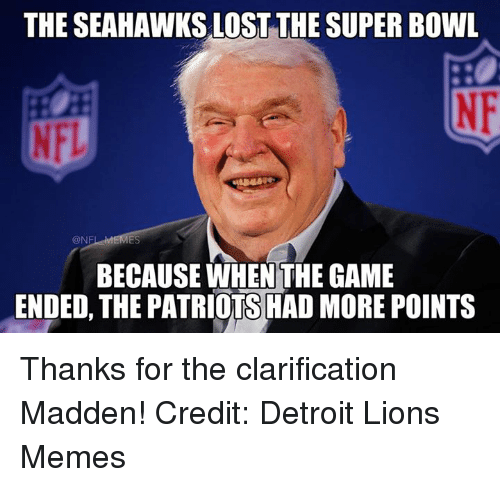 Detroit, Detroit Lions, and Meme: THE SEAHAWKS LOSTTHE SUPER BOWL  @NE  BECAUSE WHENTHE GAME  ENDED, THE PATRIOTS HAD MORE POINTS Thanks for the clarification Madden! Credit: Detroit Lions Memes