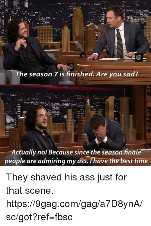 9gag, Dank, and Best: The season 7 is finished. Are you sad  Actually no! Because since the season finale  people are admiring my ass. I have the best time They shaved his ass just for that scene. https://9gag.com/gag/a7D8ynA/sc/got?ref=fbsc