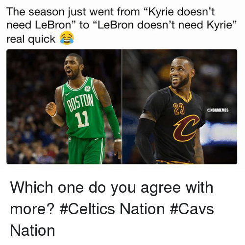 "Cavs, Nba, and Celtics: The season just went from ""Kyrie doesn't  need LeBron"" to ""LeBron doesn't need Kyrie""  real quick as  23  @NBAMEMES Which one do you agree with more? #Celtics Nation #Cavs Nation"