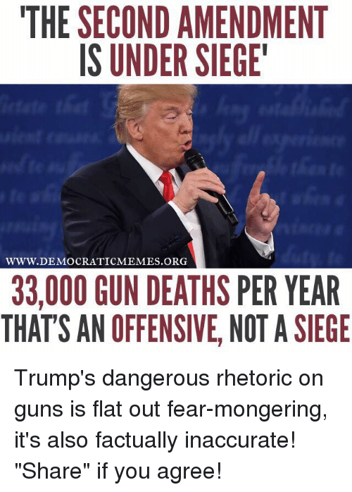 "Guns, Memes, and Death: THE SECOND AMENDMENT  IS UNDER SIEGE'  WWW. DEMOCRATIC MEMES ORG  33,000 GUN DEATHS PER YEAR  THATS AN OFFENSIVE, NOT A SIEGE Trump's dangerous rhetoric on guns is flat out fear-mongering, it's also factually inaccurate! ""Share"" if you agree!"