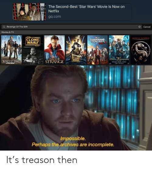 rogue-one: The Second-Best 'Star Wars' Movie Is Now on  Netflix  Tgq.com  Q Revenge Of The Sith  Cance  Movies &TV  THE  MORTAL KOMBAT  CLONE  WARS  GUARDLANS  TEGALAXY  LONE  OCTORWARS  ROGUE ONE  STRANGIE  PIRATES URJBBEAN  DEAD MEN TELL  NO TALES  ASTARWARS STORY  Impossible.  Perhaps the archives are incomplete. It's treason then