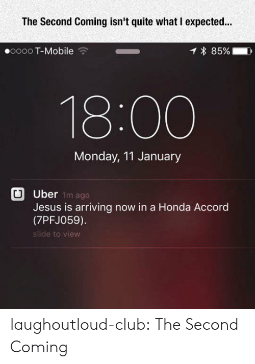 Honda Accord: The Second Coming isn't quite what I expected.  00000 T-Mobile  * 85%- D  18:00  Monday, 11 January  Uber  Jesus is arriving now in a Honda Accord  (7PFJ059)  slide to view  1m ago laughoutloud-club:  The Second Coming