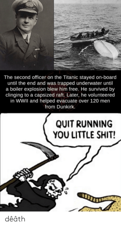wwii: The second officer on the Titanic stayed on-board  until the end and was trapped underwater until  a boiler explosion blew him free. He survived by  clinging to a capsized raft. Later, he volunteered  in WWII and helped evacuate over 120 men  from Dunkirk.  QUIT RUNNING  YOU LITTLE SHIT! dêâth