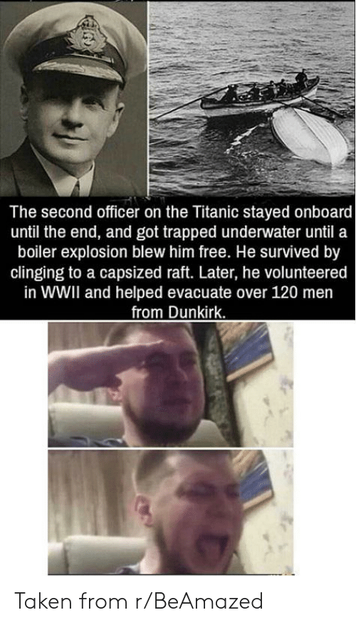 wwii: The second officer on the Titanic stayed onboard  until the end, and got trapped underwater until a  boiler explosion blew him free. He survived by  clinging to a capsized raft. Later, he volunteered  in WWII and helped evacuate over 120 men  from Dunkirk. Taken from r/BeAmazed