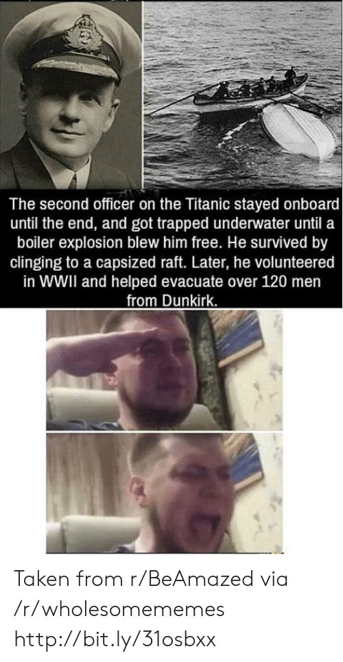 wwii: The second officer on the Titanic stayed onboard  until the end, and got trapped underwater until a  boiler explosion blew him free. He survived by  clinging to a capsized raft. Later, he volunteered  in WWII and helped evacuate over 120 men  from Dunkirk. Taken from r/BeAmazed via /r/wholesomememes http://bit.ly/31osbxx