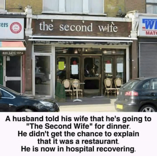 """Twies: the second wife  TWI  ers  MAT  A husband told his wife that he's going to  """"The Second Wife"""" for dinner.  He didn't get the chance to explain  that it was a restaurant.  He is now in hospital recovering."""