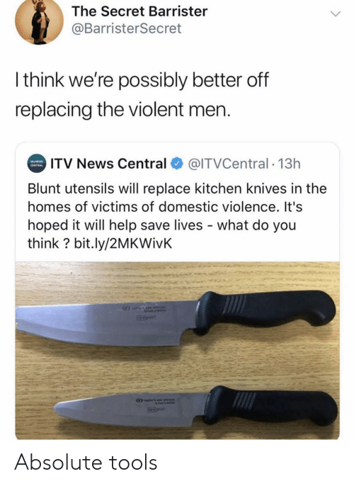 Domestic Violence: The Secret Barrister  @BarristerSecret  Ithink we're possibly better off  replacing the violent men.  ITV News Central  @ITVCentral 13h  NEWS  CENTRAL  Blunt utensils will replace kitchen knives in the  homes of victims of domestic violence. It's  hoped it will help save lives what do you  think? bit.ly/2MKWivK Absolute tools