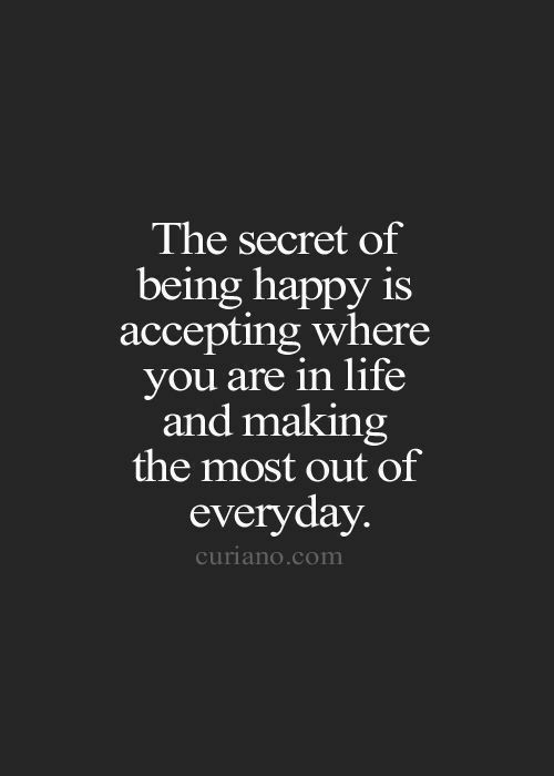 being happy: The secret of  being happy is  accepting where  you are in life  and making  the most out of  everyday  curiano.com
