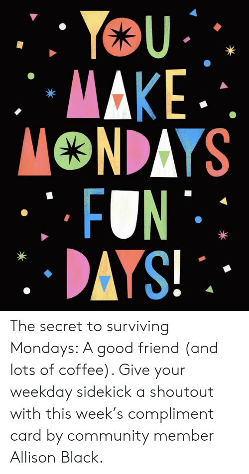 surviving: The secret to surviving Mondays: A good friend (and lots of coffee). Give your weekday sidekick a shoutout with this week's compliment card by community member Allison Black.