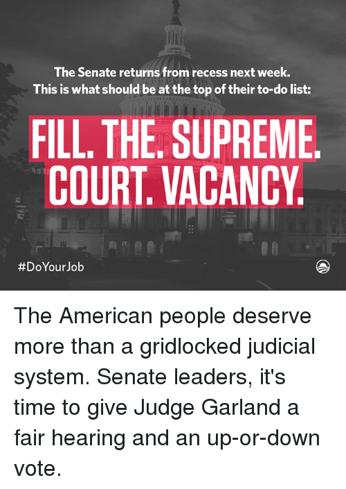 Americanness: The Senate returns from recess next week.  This is what should be at the top of their to-do list:  FILL THE SUPREME  COURT VACANCY  #Do Your Job The American people deserve more than a gridlocked judicial system. Senate leaders, it's time to give Judge Garland a fair hearing and an up-or-down vote.