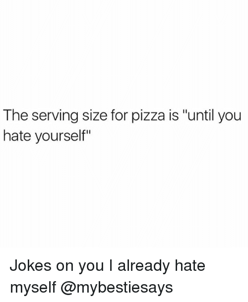 """Pizza, Jokes, and Girl Memes: The serving size for pizza is """"until you  hate yourself"""" Jokes on you I already hate myself @mybestiesays"""