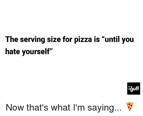 """Memes, Pizza, and 🤖: The serving size for pizza is """"until you  hate yourself"""" Now that's what I'm saying... 🍕"""