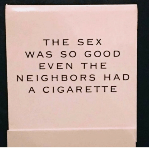 the neighbors: THE SEX  WAS SO GOOD  EVEN THE  NEIGHBORS HAD  A CIGARETTE