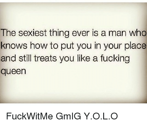 Fucking, Memes, and Queen: The sexiest thing ever is a man who  knows how to put you in your place  and still treats you like a fucking  queen FuckWitMe GmIG Y.O.L.O