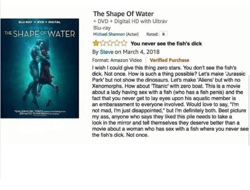 "Amazon, Ass, and Definitely: The Shape Of Water  DVD +Digital HD with Ultrav  Blu-ray  Michael Shannon (Actor) Rated: R  BLU-RAY DVD DIGITAL  THE SHAPE OFWATER  ☆☆☆☆  ☆ You never see the fish's dick  By Steve on March 4, 2018  Format: Amazon Video Verified Purchase  I wish I could give this thing zero stars. You don't see the fish's  dick. Not once. How is such a thing possible? Let's make 'Jurassic  Park' but not show the dinosaurs. Let's make 'Aliens' but with no  Xenomorphs. How about Titanic' with zero boat. This is a movie  about a lady having sex with a fish (who has a fish penis) and the  fact that you never get to lay eyes upon his aquatic member is  an embarassment to everyone involved. Would love to say, ""I'm  not mad, I'm just disappointed,"" but I'm definitely both. Best picture  my ass, anyone who says they liked this pile needs to take a  look in the mirror and tell themselves they deserve better than a  movie about a woman who has sex with a fish where you never see  the fish's dick. Not once.  ROMANTIC FEVER"