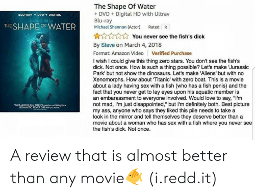 """oca: The Shape Of Water  + DVDDigital HD with Ultrav  Blu-ray  Michael Shannon (Actor) Rated: R  BLU-RAY+  DVD  DIGITAL  THE SHAPE OF WATER  yi -  N  You never see the fish's dick  :  By Steve on March 4, 2018  Format: Amazon Video Verified Purchase  I wish I could give this thing zero stars. You don't see the fish's  dick. Not once. How is such a thing possible? Let's make Jurassic  Park' but not show the dinosaurs. Let's make 'Aliens' but with no  Xenomorphs. How about Titanic' with zero boat. This is a movie  about a lady having sex with a fish (who has a fish penis) and the  fact that you never get to lay eyes upon his aquatic member is  an embarassment to everyone involved. Would love to say, """"I'm  not mad, I'm just disappointed,"""" but I'm definitely both. Best picture  my ass, anyone who says they liked this pile needs to take a  look in the mirror and tell themselves they deserve better than a  movie about a woman who has sex with a fish where you never see  the fish's dick. Not once.  GUILLERMO DEL TORO'SMAGICAL MASTERIECE  ROMANTIC FEVER DREAM OCA MOVE."""" A review that is almost better than any movie🐠 (i.redd.it)"""