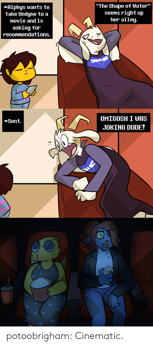"""Cinematic: """"The Shape of Water""""  seems right up  her alley.  *Alphys wants to  take Undyne to a  movie and is  asking for  recommendations.   OMIGOSH I WAS  *Sent.  JOKING DUDE! potoobrigham:  Cinematic."""