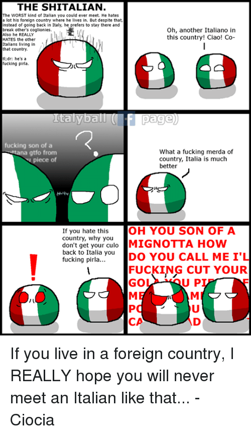 dank: THE SHITALIAN.  The WORST kind of Italian you could ever meet. He hates  a lot his foreign country where he lives in. But despite that,  instead of going back in Italy, he prefers to stay there and  Oh, another Italiano in  break other's coglionies.  Also he REALLY  this country! Ciao! Co-  HATES the other  Italians living in  that country.  dr: he's a  fucking pirla.  Italy ball  Page)  fucking son of a  What a fucking merda of  a gtfo from  piece of  country, Italia is much  better  If you hate this  OH YOU SON OF A  don't get your culo  MIGNOTTA How  country, why you  back to Italia you  DO YOU CALL ME I'L  fucking pirla...  FUCKING CUT YOUR  U P  GO  CA If you live in a foreign country, I REALLY hope you will never meet an Italian like that... -Ciocia