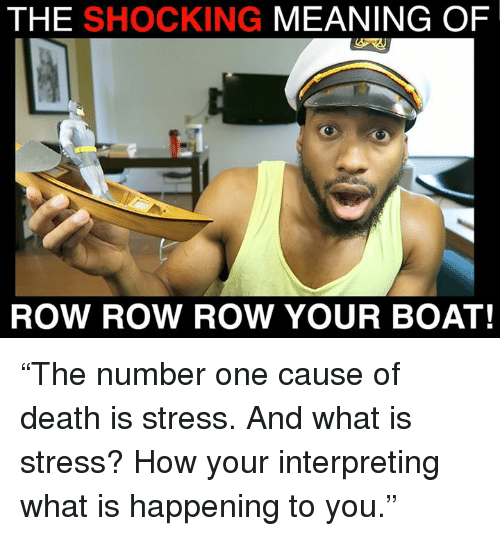 """The Shocked: THE SHOCKING  MEANING OF  ROW ROW ROW YOUR BOAT! """"The number one cause of death is stress. And what is stress? How your interpreting what is happening to you."""""""