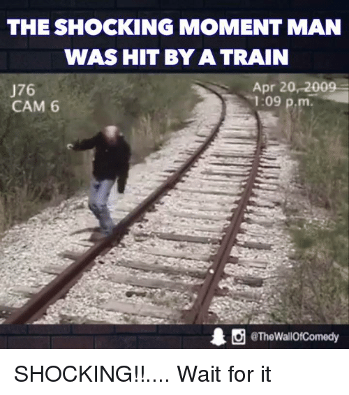 The Shocked: THE SHOCKING MOMENT MAN  WAS HIT BY A TRAIN  Apr 20, 200  J76  1:09  p,m  CAM 6  @TheWallOfComedy SHOCKING!!.... Wait for it